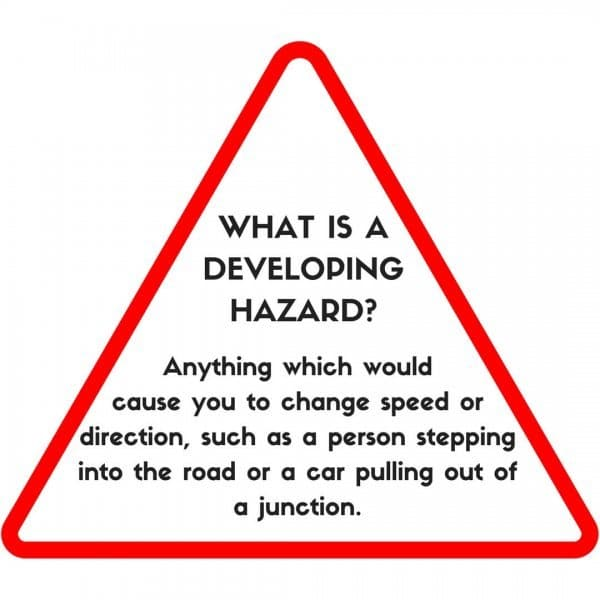 A developing hazard is anything which causes you to change speed or direction, such as a person stepping into the road